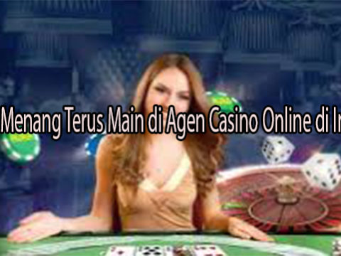 Rahasia Menang Terus Main di Agen Casino Online di Indonesia