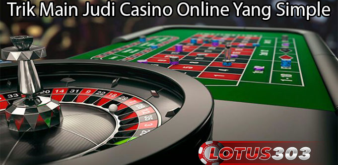 Trik Main Judi Casino Online Yang Simple